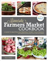 The Minnesota Farmers Market Cookbook: A Guide to Selecting and Preparing the Best Local Produce with Seasonal Recipes from Chefs and Farmers