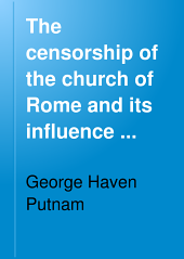 The Censorship of the Church of Rome and Its Influence Upon the Production and Distribution of Literature: A Study of the History of the Prohibitory and Expurgatory Indexes, Together with Some Consideration of the Effects of Protestant Censorship and of Censorship by the State, Volume 2