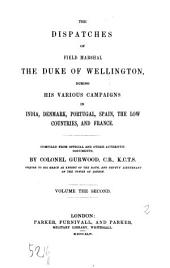 The Dispatches of Field Marshal the Duke of Wellington, During His Various Campaigns in India, Denmark, Portugal, Spain, the Low Countries, and France: Volume 2