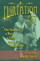Flirtation Act  The Story of a Boy  a Girl  and Vaudeville  A Novel PDF
