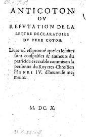 Anticoton ou refutation de la lettre declaratoire du Pere Coton, liure ou est prouve que les Jesuites sont coulpables et autheurs du parricide execrable commis en la personne du Roy ... Henri IV.