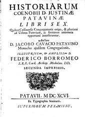 Historiarum coenobii d. Justinæ Patavinæ libri sex. Quibus Cassinensis congregationis origo, & plurima ad urbem Patavium, ac finitimos attinentia opportune interferuntur. Auctore d. Jacobo Cavacio ..