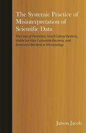 The Systemic Practice of Misinterpretation of Scientific Data: The Case of Persisters, Small Colony Variants, Viable But Non-Culturable Bacteria, and Senescent Bacteria in Microbiology