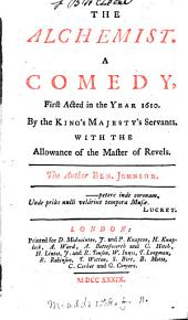 The Alchemist: A Comedy, First Acted in the Year 1610. by the King's Majesty's Servants. ... The Author Ben. Johnson