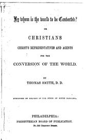 By whom is the world to be converted?: or, Christians Christ's representatives and agents for the conversion of the world