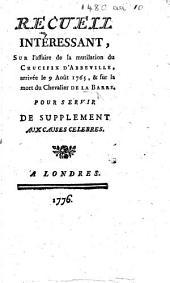 Recueil intéressant sur l'affaire de la mutilation du crucifix d'Abbeville, arrivée le 9 août 1765, & sur la mort du Chevalier de La Barre, etc