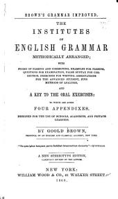 The Institutes of English Grammar, Methodically Arranged: With Forms of Parsing and Correcting, Examples for Parsing, Questions for Examination, False Syntax for Correction, Exercises for Writing, Observations for the Advanced Student, Methods of Analysis, and a Key to the Oral Exercises, to which are Added Four Appendixes : Designed for the Use of Schools, Academies, and Private Learners