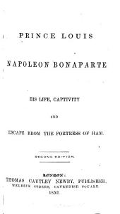 Prince Louis Napoleon Bonaparte: His Life, Captivity and Escape from the Fortress of Ham