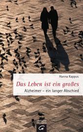 Das Leben ist ein großes: Alzheimer. Ein langer Abschied