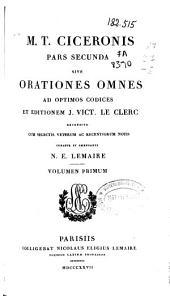 M.T. Ciceronis pars secunda sive Orationes omnes ad optimos codices et editionem J. Vict. Le Clerc recensitae: volumen primum