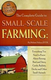 The Complete Guide to Small-scale Farming: Everything You Need to Know about Raising Beef and Dairy Cattle, Rabbits, Ducks, and Other Small Animals