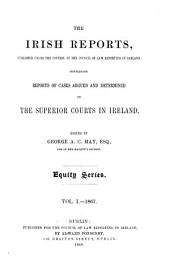 The Irish Reports: Published Under the Control of the Council of Law Reporting in Ireland, Containing Reports of Cases Argued and Determined in the Superior Courts in Ireland ... Equity Series, Volume 1
