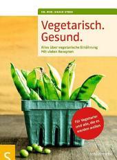 Vegetarisch. Gesund.: Alles über vegetarische Ernährung, Mit vielen Rezepten, Für Vegetarier und alle, die es werden wollen, Mit einem Geleitwort von Prof. Dr. Claus Leitzmann