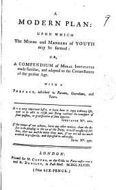 A Modern Plan: Upon which the Minds and Manners of Youth May be Formed: Or, a Compendium of Moral Institutes Made Familiar, and Adapted to the Circumstances of the Present Age. With a Preface, Inscribed to Parents, Guardians, and Tutors: Volume 9