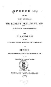 Speeches by the Right Honourable Sir Robert Peel, Bart. M.P. During His Administration: Also His Address to the Electors of the Borough of Tamworth, and Speech at the Grand Entertainment in Honor of Him at the Merchant Tailor's Hall