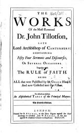 The Works of the Most Reverend Dr. John Tillotson ... Containing Fifty Four Sermons and Discourses, on Several Occasions. Together with The Rule of Faith ... The Fourth Edition