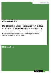 Die Integration und Förderung von Jungen im deutschsprachigen Literaturunterricht: Wie werden Schüler und ihre Lesekompetenzen im Deutschunterricht beeinflusst?