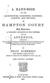 A Hand-book for the Architecture, Tapestries, Paintings, Gardens, and Grounds, of Hampton Court: With an Appendix Containing Extracts from Public Records [etc.]