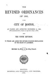 The Revised Ordinances of 1885, of the City of Boston: As Passed and Approved December 14, 1885. (With Amendments Thereto, Passed and Approved, to May 1, 1886) Being the Ninth Revision. To which are Added the Revised Standing Regulations of the Board of Aldermen