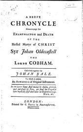 A brefe chronycle concernynge the examynacyon and death of the blessed martyr of Christ, Syr Johan Oldecastell, the lorde Cobham