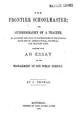 The Frontier Schoolmaster: The Autobiography of a Teacher, an Account Not Only of Experiences in the School Room But in Agricultural, Political, and Military Life, Together with an Essay on the Management of Our Public Schools