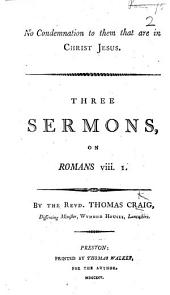 No Condemnation to them who are in Christ Jesus. Three sermons, on Romans VIII. 1