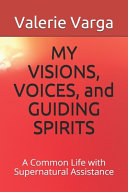 MY VISIONS, VOICES, and GUIDING SPIRITS