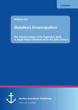 Galatea s Emancipation  The Transformation of the Pygmalion Myth in Anglo Saxon Literature since the 20th Century