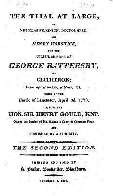 The Trial at Large  of Nicholas Wilkinson  Doctor Herd  and Henry Worswick  for the Wilful Murder of George Battersby  at Clitheroe  in the Night of the 25th  of March  1773  Tried at the Castle of Lancaster  April 3d  1778  Before the Hon  Sir Henry Gould  Knt      and Published by Authority PDF