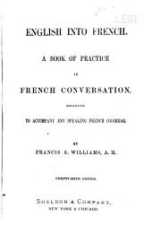 English Into French: A Book of Practice in French Conversation, Designed to Accompany Any Speaking French Grammar