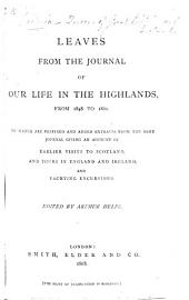 Leaves from the Journal of our Life in the Highlands, from 1848 to 1861. To which are prefixed and added, extracts from the same journal, giving an account of earlier visits to Scotland, and tours in England and Ireland, and yachting excursions. By Queen Victoria. Edited by A. Helps