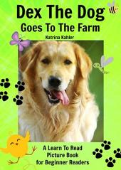 Dex The Dog Goes To The Farm: A Learn To Read Picture Book for Beginner Readers