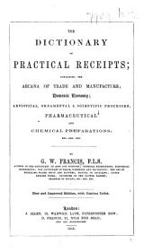 The Dictionary of Practical Receipts; Containing the Arcana of Trade and Manufacture; Domestic Economy; Artistical, Ornamental&scientific Processes; Pharmaceutical and Chemical Preparations, Etc. (Third Edition.).