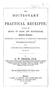 The Dictionary of Practical Receipts  Containing the Arcana of Trade and Manufacture  Domestic Economy  Artistical  Ornamental   Scientific Processes  Pharmaceutical and Chemical Preparations  Etc   Third Edition    PDF