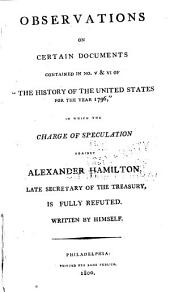 "Observations on Certain Documents Contained in No. V & VI of ""The History of the United States for the Year 1796,"": In which the Charge of Speculation Against Alexander Hamilton, Late Secretary of the Treasury, is Fully Refuted"