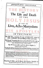 Antiqvitates Christianae: Or, the History of the Life and Death of the Holy Jesus : as Also the Lives, Acts & Martyrdoms of His Apostles. In Two Parts. The First Part, Containing the Life of Christ