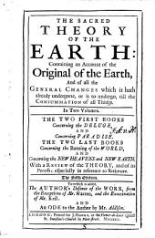 The sacred theory of the earth: containing an account of the original of the Earth, ... In two volumes. The two first books concerning the deluge, and concerning paradise. The two last books concerning the burning of the world, and concerning the new heavens and new earth. With a Review of the theory, ... The fifth edition. To which is added, the author's defence of the work, from the exceptions of Mr. Warren, and the examination of Mr. Keil. And an ode to the author by Mr. Addison: Volume 1