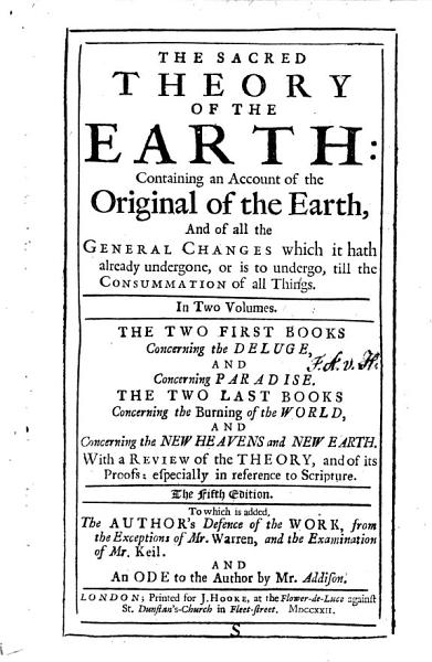 The sacred theory of the earth  containing an account of the original of the Earth      In two volumes  The two first books concerning the deluge  and concerning paradise  The two last books concerning the burning of the world  and concerning the new heavens and new earth  With a Review of the theory      The fifth edition  To which is added  the author s defence of the work  from the exceptions of Mr  Warren  and the examination of Mr  Keil  And an ode to the author by Mr  Addison