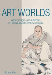 Art Worlds: Artists, Images, and Audiences in Late Nineteenth-Century Shanghai
