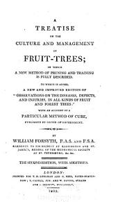 "A treatise on the culture and management of fruit-trees: in which a new method of pruning and training is fully described. To which is added, a new and improved edition of ""Observations on the diseases, defects, and injuries, in all kinds of fruit and forest trees:"" with an account of a particular method of cure, published by order of government. By William Forsyth, F.A.S. and F.S.A. ..."