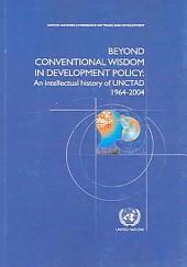 Beyond Conventional Wisdom in Development Policy: An Intellectual History of UNCTAD 1964-2004, Volume 1