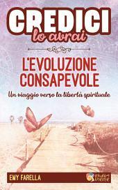 Credici, lo avrai - L'EVOLUZIONE CONSAPEVOLE: Un viaggio verso la libertà spirituale