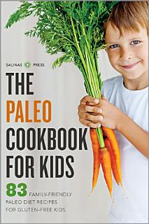 The Paleo Cookbook for Kids  83 Family Friendly Paleo Diet Recipes for Gluten Free Kids Book