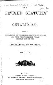 The Revised Statutes of Ontario, 1887: Being a Consolidation of the Revised Statutes of Ontario, 1877, with the Subsequent Public General Acts of the Legislature of Ontario ...