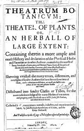 Theatrum Botanicum: The Theater of Plants : Or, An Herball of Large Extent: Containing Therein a More Ample and Exact History and Declaration of the Physicall Herbs and Plants ... Distributed Into Sundry Classes Or Tribes, for the More Easie Knowledge of the Many Herbes of One Nature and Property ...