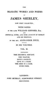 Some account of Shirley and his writings. Commendatory verses on Shirley. Love tricks, or, The school of complement. The maid's revenge. The brothers. The witty fair one. The wedding