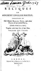 Reliques of Ancient English Poetry: Consisting of Old Heroic Ballads, Songs, and Other Pieces of Our Earlier Poets, (chiefly of the Lyric King) Together with Some Few of Later Date ...