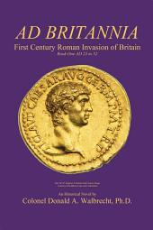 Ad Britannia: First Century Roman Invasion of Britain Book One AD 23 to 52