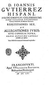 D. Ioannis Gutierrez hispani, ... Opera omnia: in lucem hactenus ab authore edita, et in tomos octo distribuita ... aspersis subinde variis iuris tam ciuilis quam canonici decisionibus, quaestionibus, observationibus, cautelis, et additionibus declaratis et explicatis ita illustrata, aucta, et characterum varietate exornata ..: D. Ioannis Gutierrez... Repetitiones sex, et allegationes iuris, siue consilia plura, Volume 7