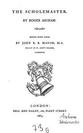 The Scholemaster: By Roger Ascham. Edited with Notes, by John E.B. Mayor